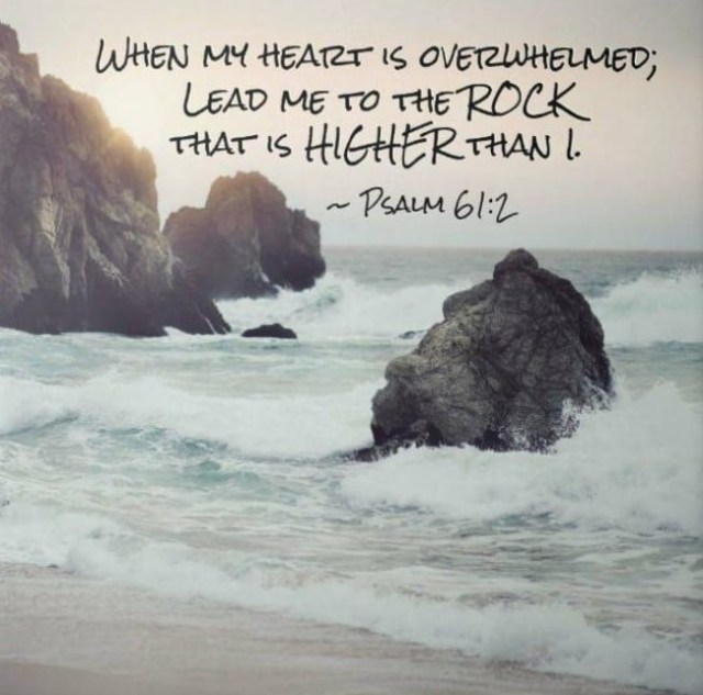 Psalms 61:2 From the end of the earth I will cry to You, When my heart is overwhelmed; Lead me to the rock that is higher than I.