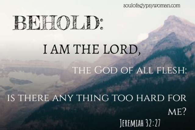 Jeremiah 32:27 BEHOLD, I am the Lord, the God of all flesh, is there anything too hard for me