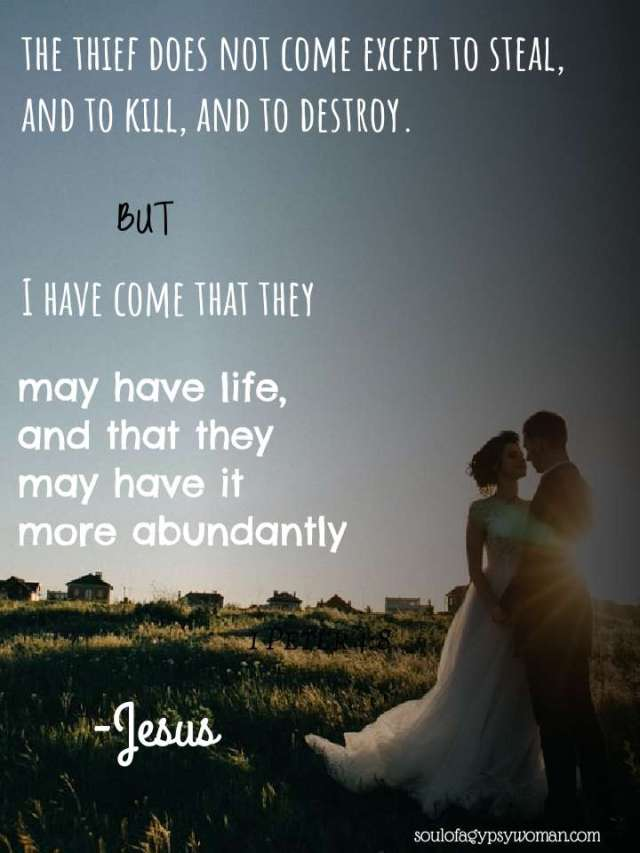 John 10:10 The thief does not come except to steal, and to kill, and to destroy. I have come that they may have life, and that they may have it more abundantly.