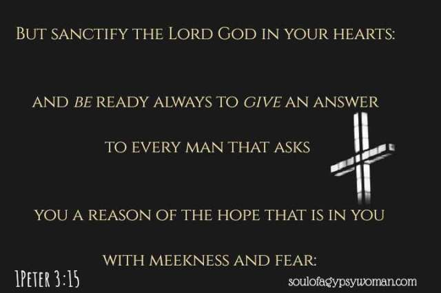1 Peter 3:15 But sanctify the Lord God in your hearts, and always be ready to give a defense to everyone who asks you a reason for the hope that is in you, with meekness and fear;