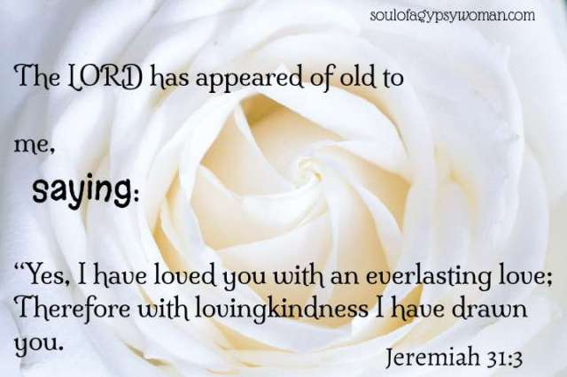 """Jeremiah 31:3 The LORD appeared to him long ago,saying,""""I have loved you with an everlasting love; Therefore I have drawn you out with kindness."""
