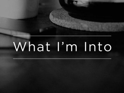 What I'm Into – January 2015