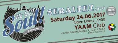 """June 24: Ein Abend voller Soul Vibes im Yaam mit Seraleez live ! und folgenden Djs der We Got Soul Family: Christian Göbel ( At The Soul Inn ) Daniel Graz ( Menage a Soul ) Don Caribou ( Everything Crash ) Markus Wolf ( Shakedown Berlin ) Johnny Hitman ( Soul Stop Berlin ) Kevin Flip-Clip ( Club Monofon ) Marc Forrest ( Hip City Soul Club ) Mr. Blackbeard ( Butter & Toast ) Berlin's biggest and finest Soul fusion is brought to you by some cool cats from the hottest roofs in town! From Trenchtown to Motown, from New Orleans to Philadelphia and from the Golden State to the 5 Boroughs... We Got Soul! What about you? Brought together by the local music scene of Dresden, 4 jazz musicians, connected by their love for hiphop beats, were joined by the soulful singer-songwriter Christine Seraphin from NYC. After a few years of finding the perfect blend of their influences, SERALEEZ was born in the middle of organic saxophone lines by Jonathan Strauch, massive low end bass grooves by Phillip Oertel, pumping drum beats by Stephan Salewski and shimmering soundscapes by keyboardist Christian Keymer. With the lyrical melodies and the powerful voice of Christine Seraphin, jazzy harmonies and advanced song structures conflated into a sound, paying hommage to the inventors of the old school while catapulting towards undiscovered territory. Their future soul debut album """"Good Life"""" (Agogo Records, 2016), has been featured and praised by many radio stations (Berlin FM, Radio 1, Funkhaus Europa), magazines (Jazzthing, Jazzpodium) and several online reviews. SERALEEZ is now a Berlin-based band, touring live domestically and abroad, reaching sophisticated listeners as well as their natural desire to move their bodies."""