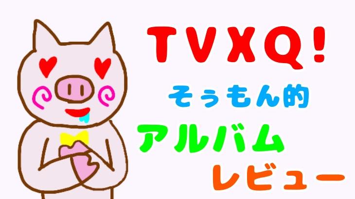 【TVXQ!】韓国版アルバムレビュー!