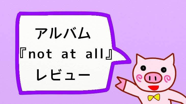 アルバム『not at all』レビュー