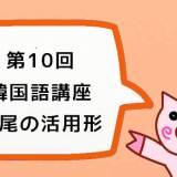 【韓国語講座】第10回『みんなで学ぼう!大好き한국어!:語尾の活用形』