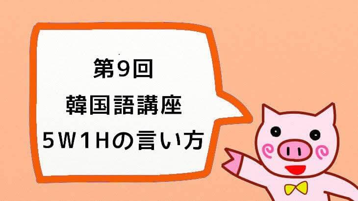 【韓国語講座】第9回『みんなで学ぼう!大好き한국어!:私、あなた、5W1Hの言い方』