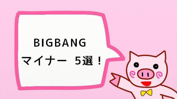 【BIGBANG】マイナーだけど聴いておきたい曲5選!