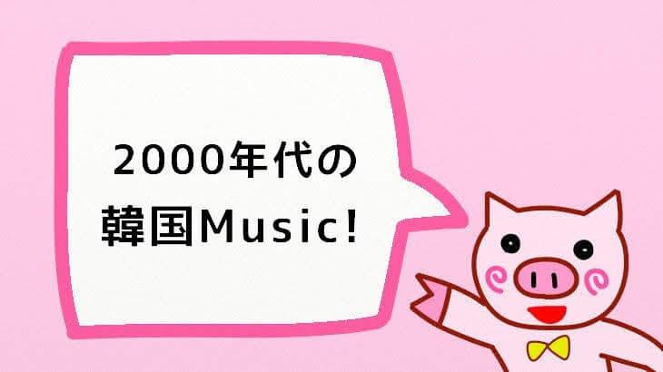 2000年代の韓国音楽!