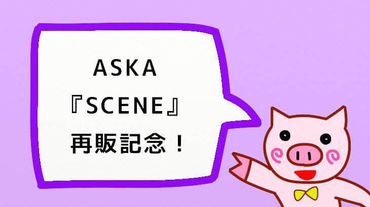【ASKA】『SCENE』再販記念!あらためてじっくり聴いてみた♪