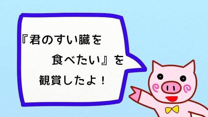 【レビュー】あの頃のトキメキを今!『君の膵臓を食べたい』を見たよ!<ネタバレあり>