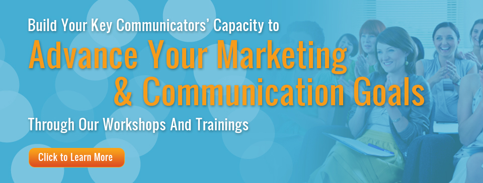 3)	Build your key communicators' capacity to advance your marketing and communication goals through our workshops and trainings