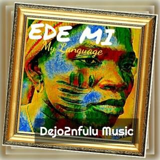 Dejo2nfulu - Ede Mi (My Language)