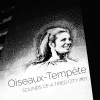 Sounds Of A Tired City #67: Oiseaux-Tempête