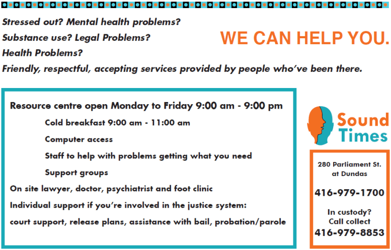 Text of postcard: Stressed out? Mental health problems? Substance use? Legal Problems? Health Problems?  WE CAN HELP YOU. Resource centre open Monday to Friday 9:00 am – 9:00 pm  Cold breakfast 9:00 am – 11:00 am Computer access  Staff to help with problems getting what you need Support groups  On site lawyer, doctor, psychiatrist and foot clinic  Individual support if you're involved in the justice system: court support, release plans, assistance with bail, probation/parole  280 Parliament St. at Dundas 416-979-1700  In custody? Call collect 416-979-8853  Friendly, respectful, accepting services provided by people who've been there.