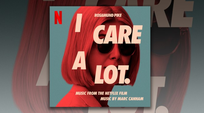 I Care A Lot: Marc Canham's Electronic Score To Golden Globe Nominated Wicked Comedy Releases Digitally, Stream It Now!