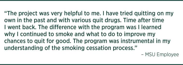 The project was very helpful to me. I have tried quitting on my own in the past and with various quit drugs.  Time after time I went back. the difference with the program was I learned why I continued to smoke and what to do to improve my chances to quit for good. The program was instrumental in my understanding of the smoking cessation process.