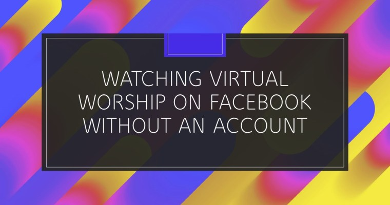 WATCHING VIRTUAL WORSHIP ON FACEBOOK WITHOUT AN ACCOUNT
