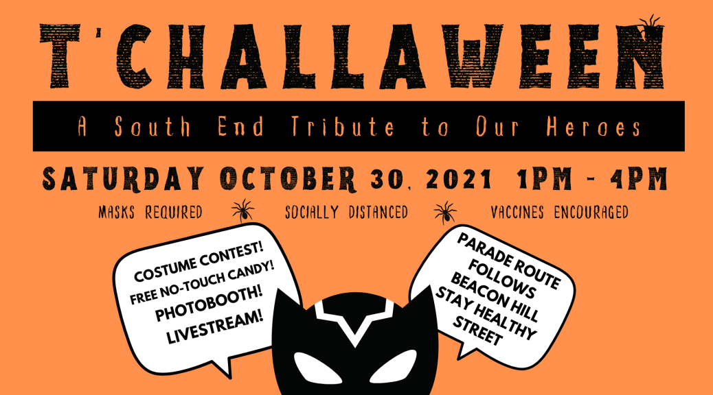 Orange graphic with large black lettering that says T'Challaween, A South End Tribute to Our Heroes, Saturday, October 30, 2021, 1 p.m. – 4 p.m., Masks Required, Socially Distanced, Vaccines Encouraged, Costume Contest! Free No-Touch Candy! Photobooth! Livestream! Parade route follows Beacon Hill Stay Healthy Street