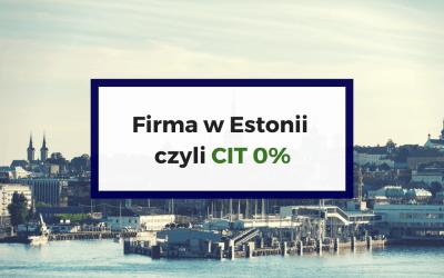 Firma w Estonii – Zerowy CIT bez ograniczeń!