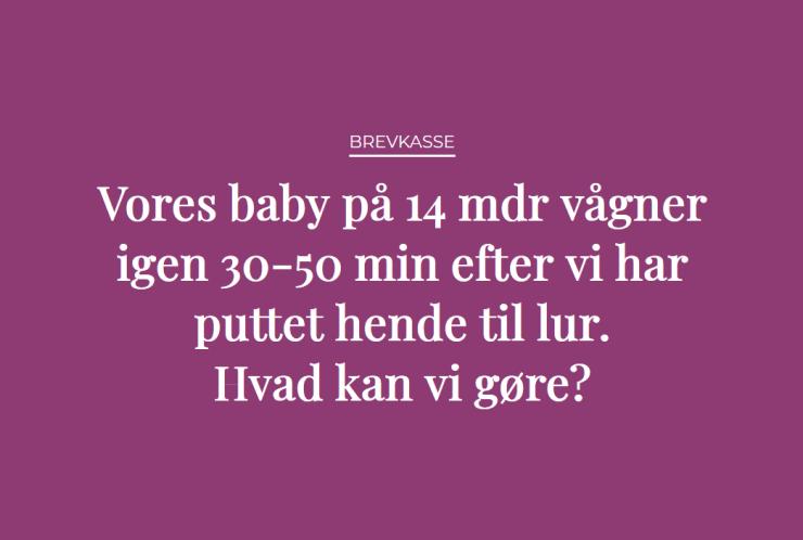 Brevkasse: Vores baby på 14 mdr vågner igen 30-50 min efter vi har puttet hende til lur. Hvad kan vi gøre?