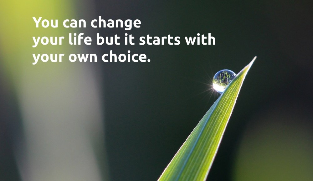 You can change your life but it starts with your own choice.