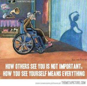 "Image of old woman in sheelchair with her arm raised, looking at her shadow on the wall, which reflects a young vibrant ballerina. Text reads ""How others see you is not important. How you see yourself means everything."""