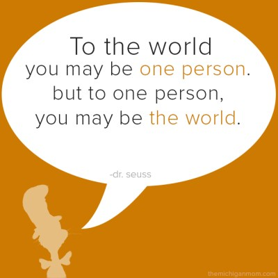 To the world you may be one person, but to one person, you may be the world. - Dr. Seuss