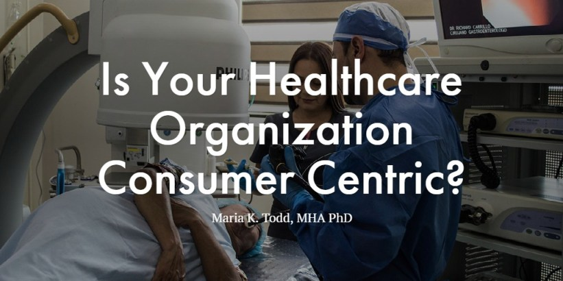 Is Your Healthcare Organization Consumer Centric?