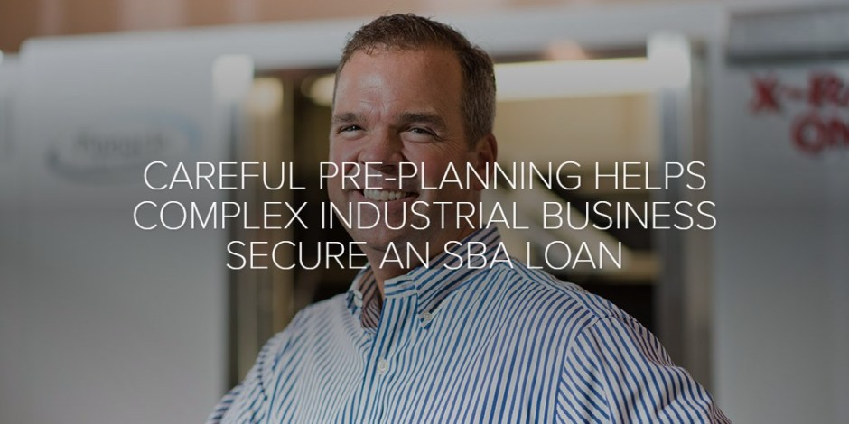 CAREFUL PRE-PLANNING HELPS COMPLEX INDUSTRIAL BUSINESS SECURE AN SBA LOAN