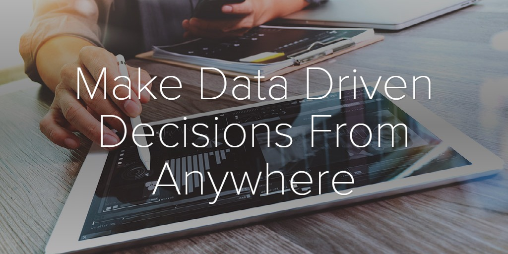 Make Data Driven Decisions From Anywhere