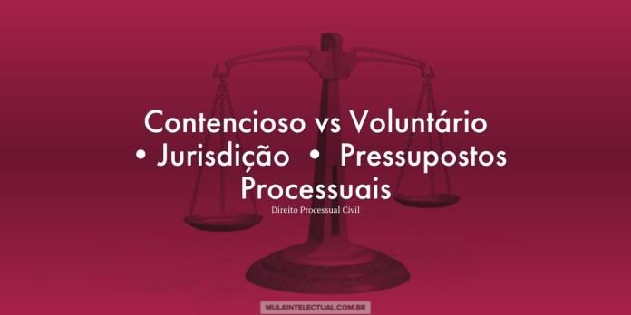 Contencioso vs Voluntário •Jurisdição • Pressupostos Processuais