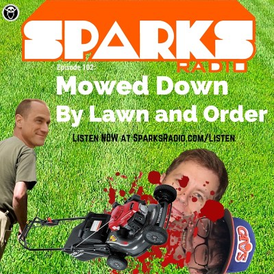 Sparks Radio Podcast with Michael Joyce Ep 102: Mowed Down By Lawn and Order