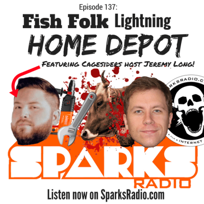 Sparks Radio Podcast Ep 137 f/ Cagesiders' Jeremy Long: Fish Folk Lightning Home Depot