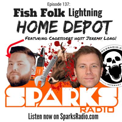 Sparks Radio Podcast Ep 137 f/ Cagesiders' Jeremy Long: Fish Folk Lightning Home Depot
