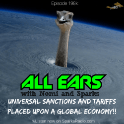 All Ears Podcast with Nomi & Sparks episode 198k: Universal Sanctions and Tariffs Placed Upon a Global Economy