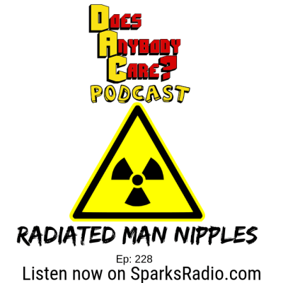 Episode 228: Radiated Man Nipples – Does Anybody Care Podcast