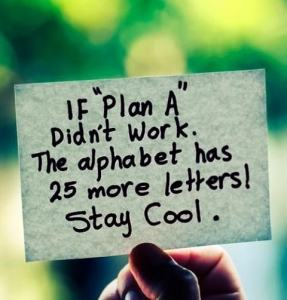 "If plan ""A"" didn't work, the alphabet has 25 more letters."