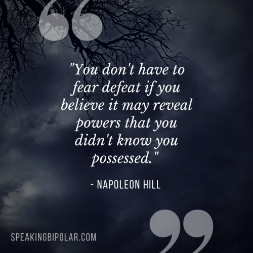 """""""You don't have to fear defeat if you believe it may reveal powers that you didn't know you possessed."""" -Napoleon Hill"""