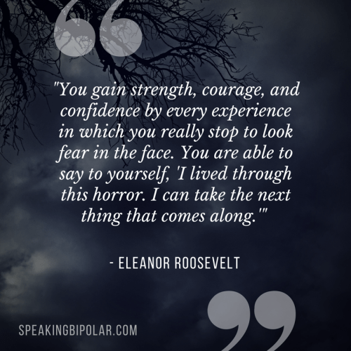 """""""You gain strength, courage, and confidence by every experience in which you really stop to look fear in the face. You are able to say to yourself, 'I lived through this horror. I can take the next thing that comes along.'"""" -Eleanor Roosevelt"""