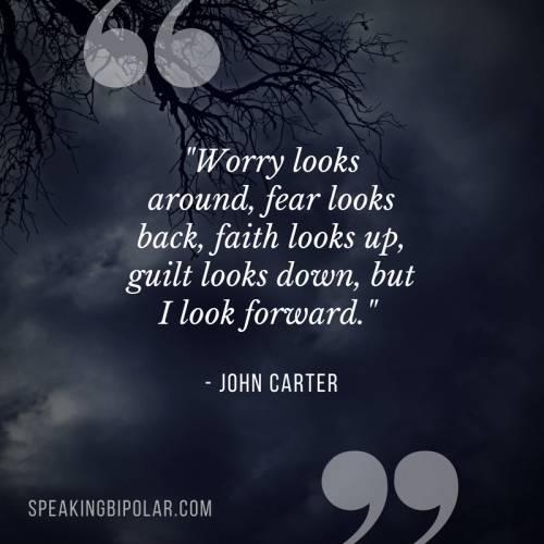 """Worry looks around, fear looks back, faith looks up, guilt looks down, but I look forward."" - John Carter"