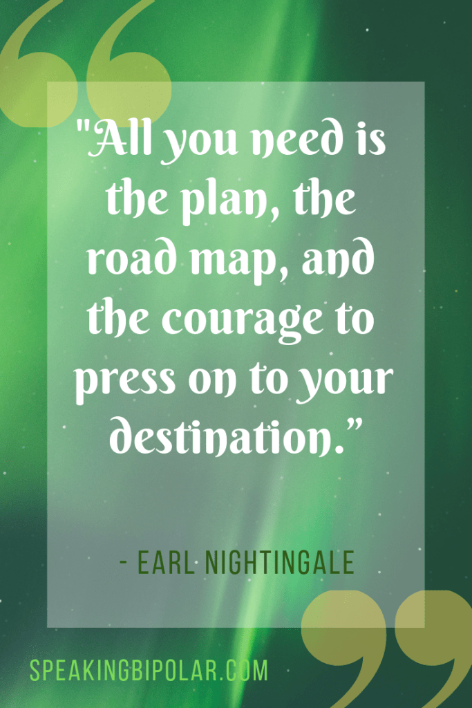 """""""All you need is the plan, the road map, and the courage to press on to your destination."""" by Earl Nightingale. 