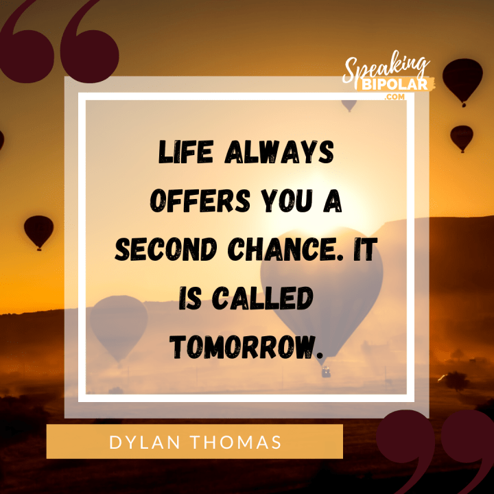 "7 Powerful Inspirational Quotes for Living With Mental Illness | ""Life always offers you a second chance. It is called tomorrow."" - Dylan Thomas 