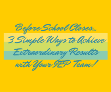 Before School Close... 3 Simple Ways To Achieve Extraordinary Results with your IEP Team!