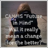 "CAMHS ""Future in Mind""  Will it really mean a change for the better?"