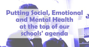 Putting Social, Emotional and Mental Health at the top of our schools' agenda