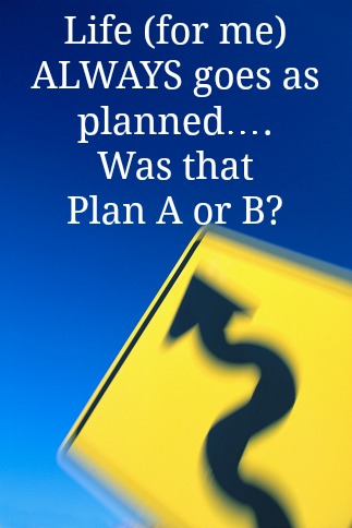 Life (for me) ALWAYS goes as planned….Was that Plan A or B?