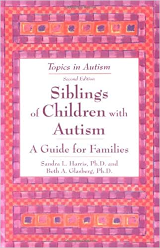 Siblings of Children with Autism, A Guide for Families by Sandra L Harris, Ph.D & Beth A Glasberg, Ph.D