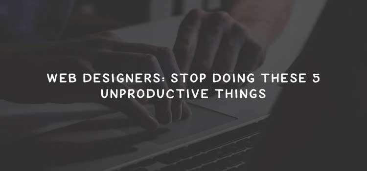 Web Designers: Stop Doing These 5 Unproductive Things