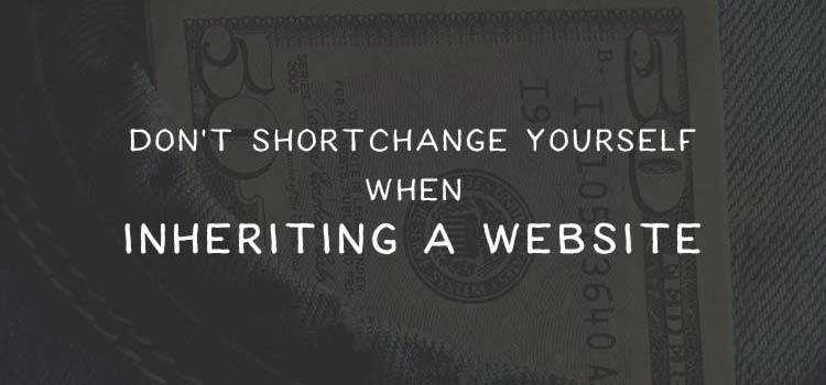 Don't Shortchange Yourself When Inheriting a Website